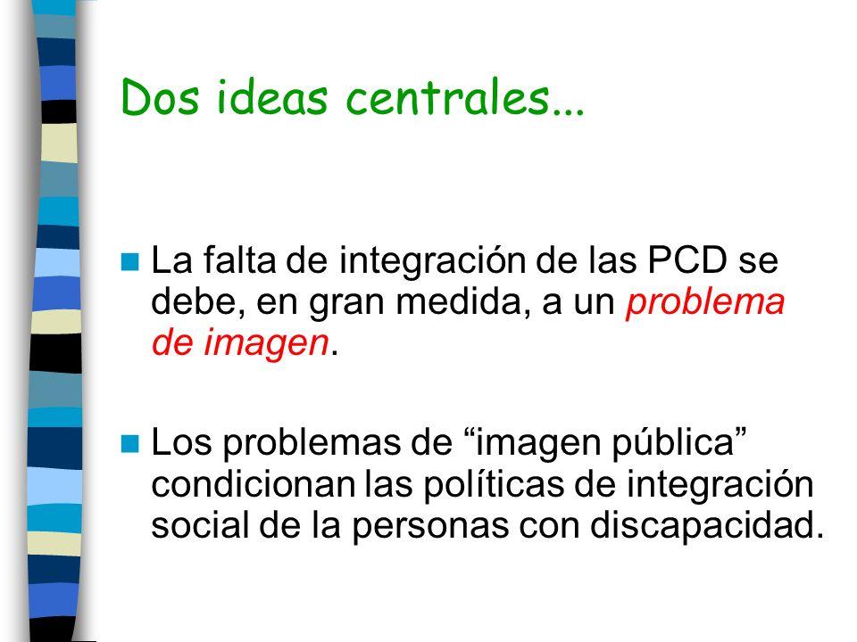 Dos ideas centrales... La falta de integración de las PCD se debe, en gran medida, a un problema de imagen. Los problemas de imagen pública condiciona