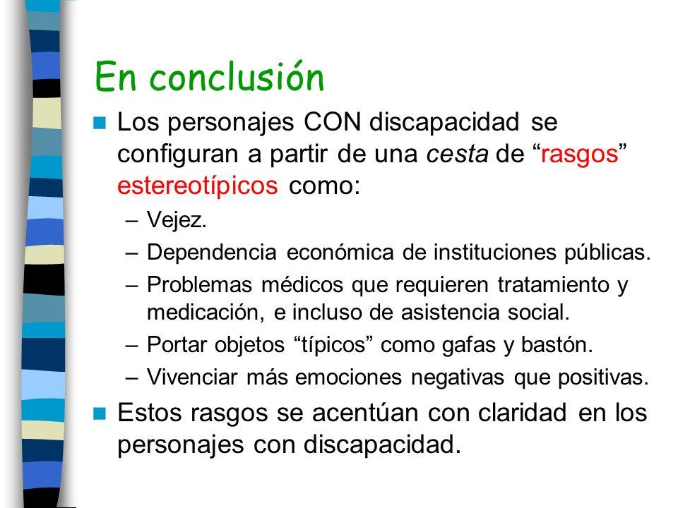 En conclusión Los personajes CON discapacidad se configuran a partir de una cesta de rasgos estereotípicos como: –Vejez. –Dependencia económica de ins