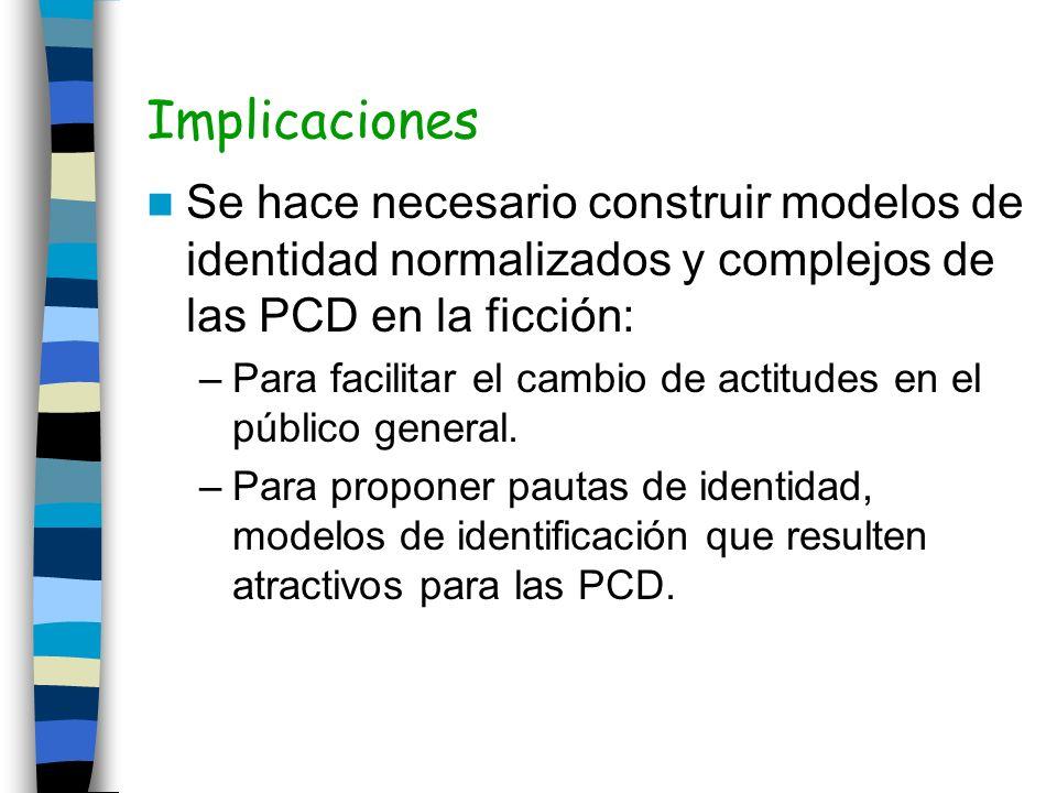 Implicaciones Se hace necesario construir modelos de identidad normalizados y complejos de las PCD en la ficción: –Para facilitar el cambio de actitud
