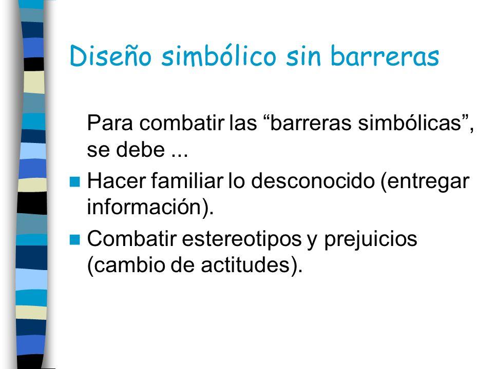 Diseño simbólico sin barreras Para combatir las barreras simbólicas, se debe... Hacer familiar lo desconocido (entregar información). Combatir estereo