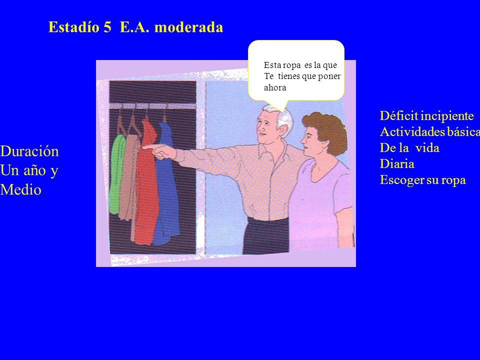 Estadío 5 E.A. moderada Déficit incipiente Actividades básicas De la vida Diaria Escoger su ropa Esta ropa es la que Te tienes que poner ahora Duració