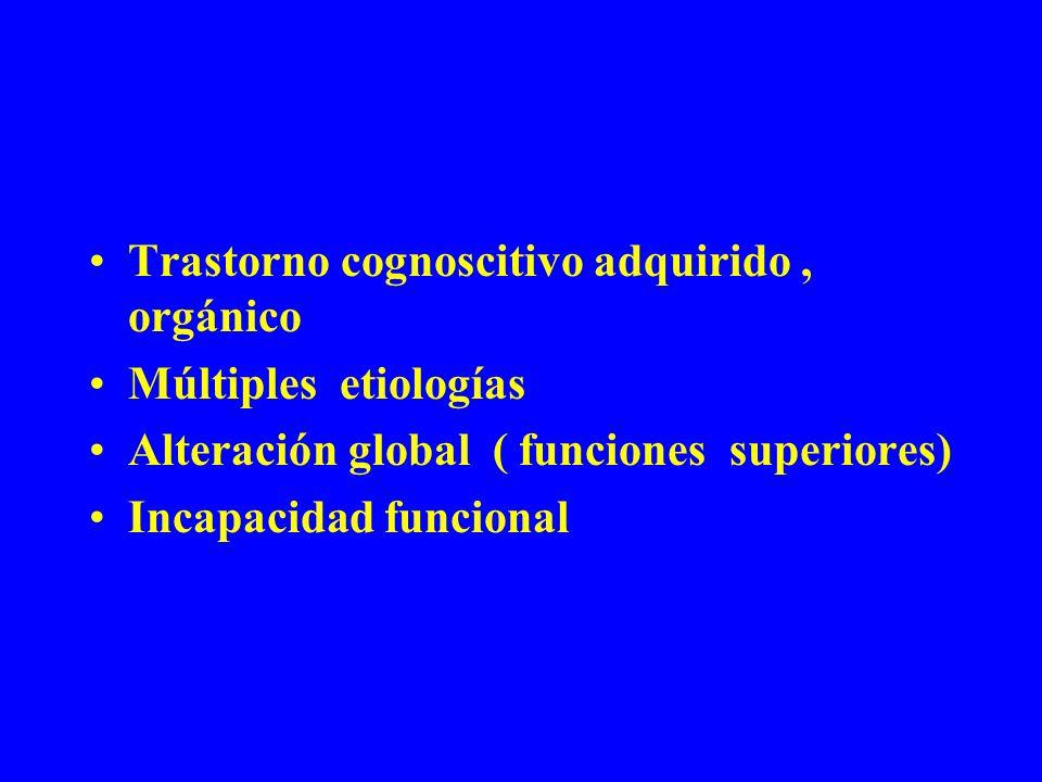 Trastorno cognoscitivo adquirido, orgánico Múltiples etiologías Alteración global ( funciones superiores) Incapacidad funcional