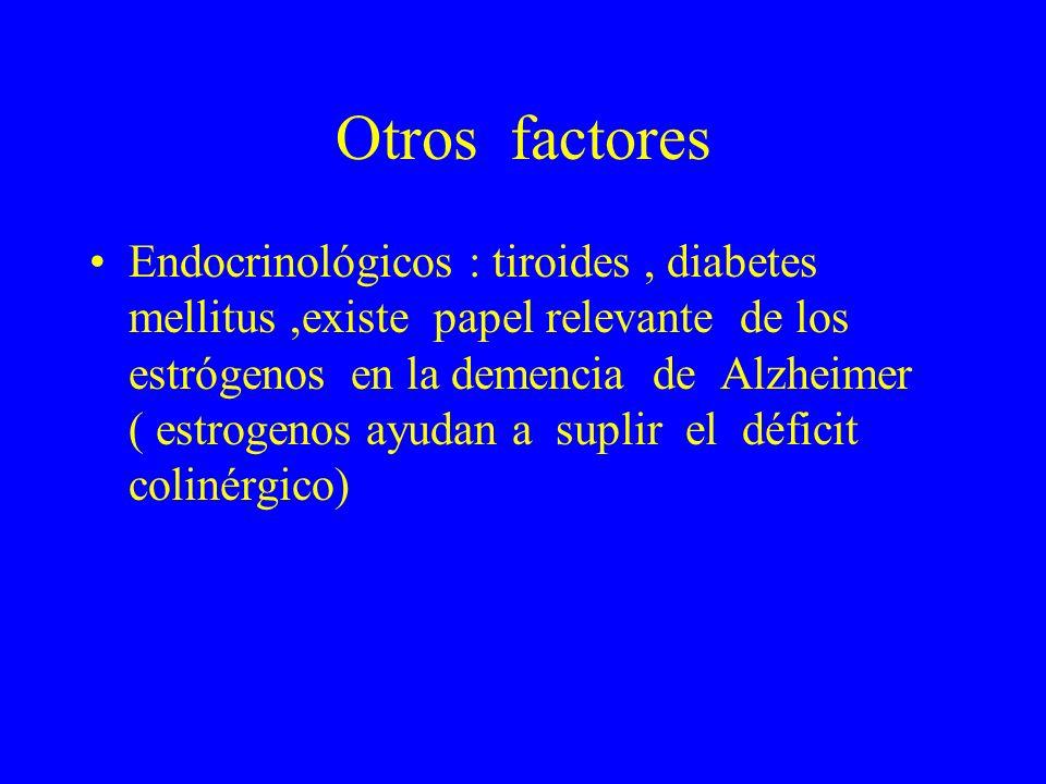 Otros factores Endocrinológicos : tiroides, diabetes mellitus,existe papel relevante de los estrógenos en la demencia de Alzheimer ( estrogenos ayudan