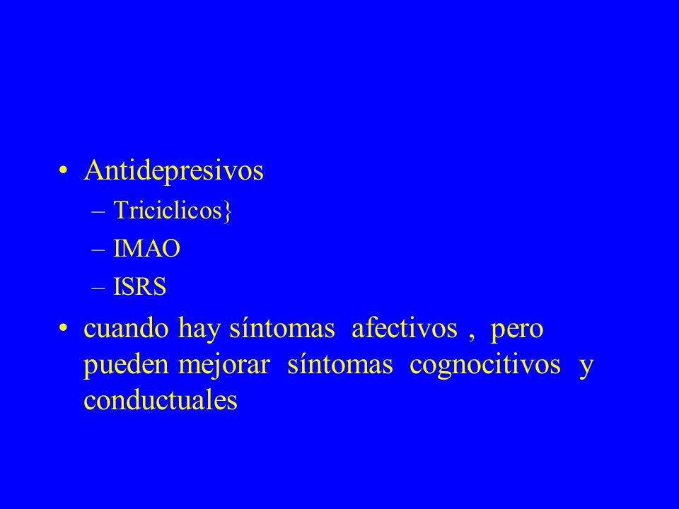 Antidepresivos –Triciclicos} –IMAO –ISRS cuando hay síntomas afectivos, pero pueden mejorar síntomas cognocitivos y conductuales