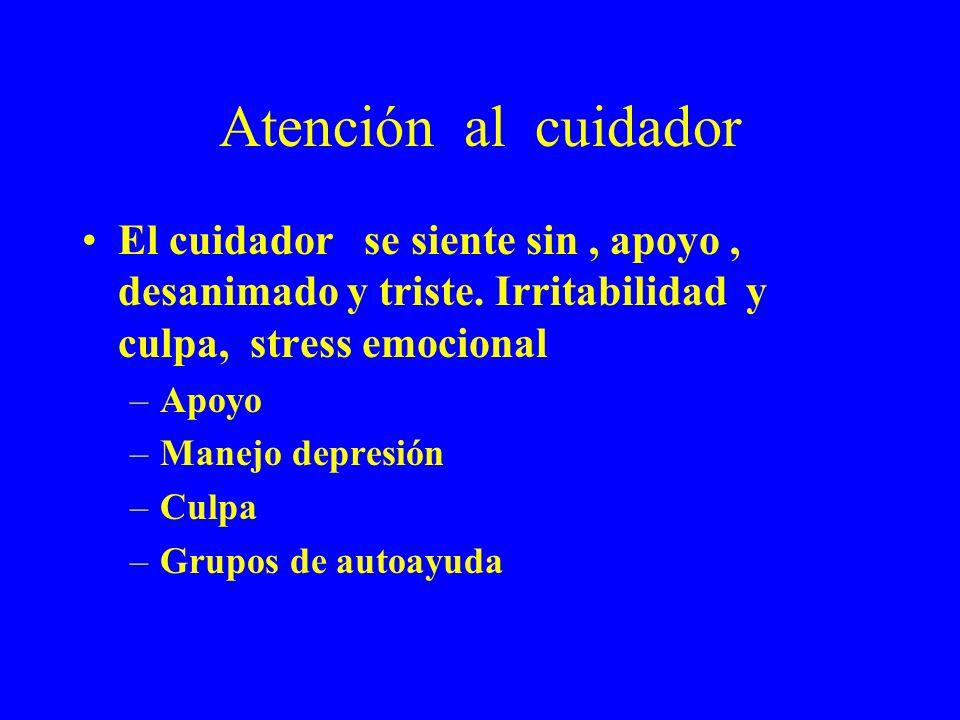 Atención al cuidador El cuidador se siente sin, apoyo, desanimado y triste. Irritabilidad y culpa, stress emocional –Apoyo –Manejo depresión –Culpa –G