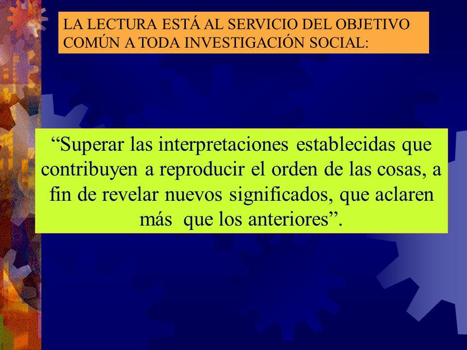LA LECTURA ESTÁ AL SERVICIO DEL OBJETIVO COMÚN A TODA INVESTIGACIÓN SOCIAL: Superar las interpretaciones establecidas que contribuyen a reproducir el
