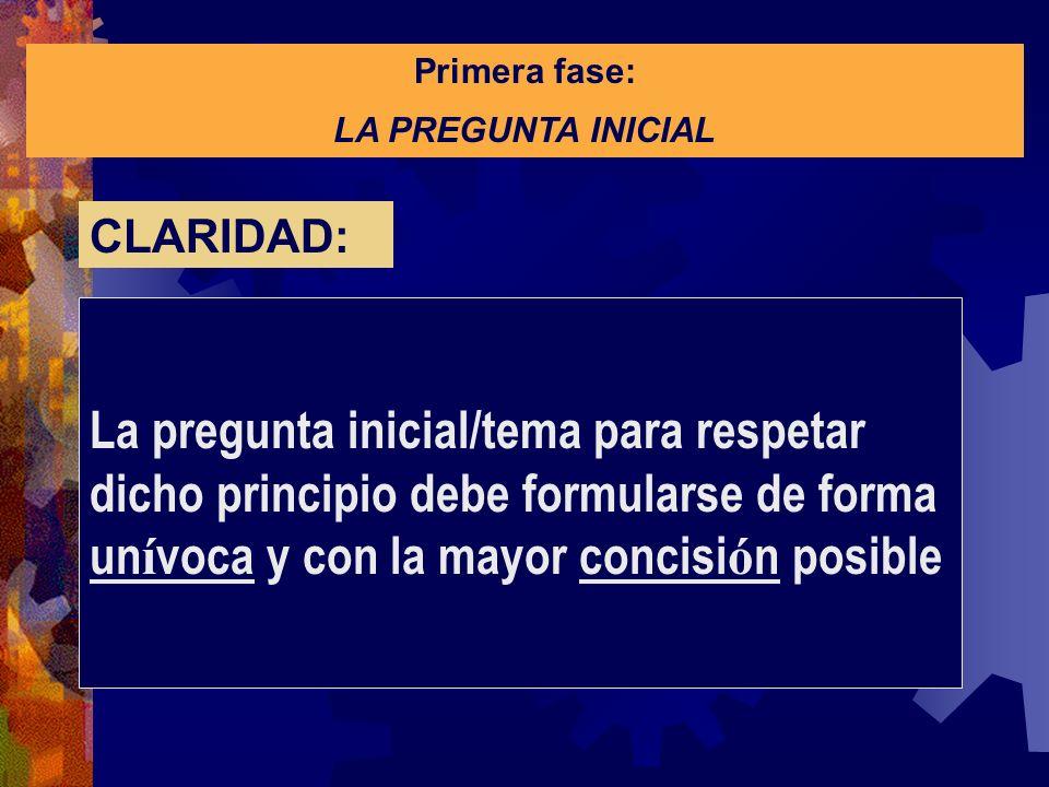 Primera fase: LA PREGUNTA INICIAL La pregunta inicial/tema para respetar dicho principio debe formularse de forma un í voca y con la mayor concisi ó n