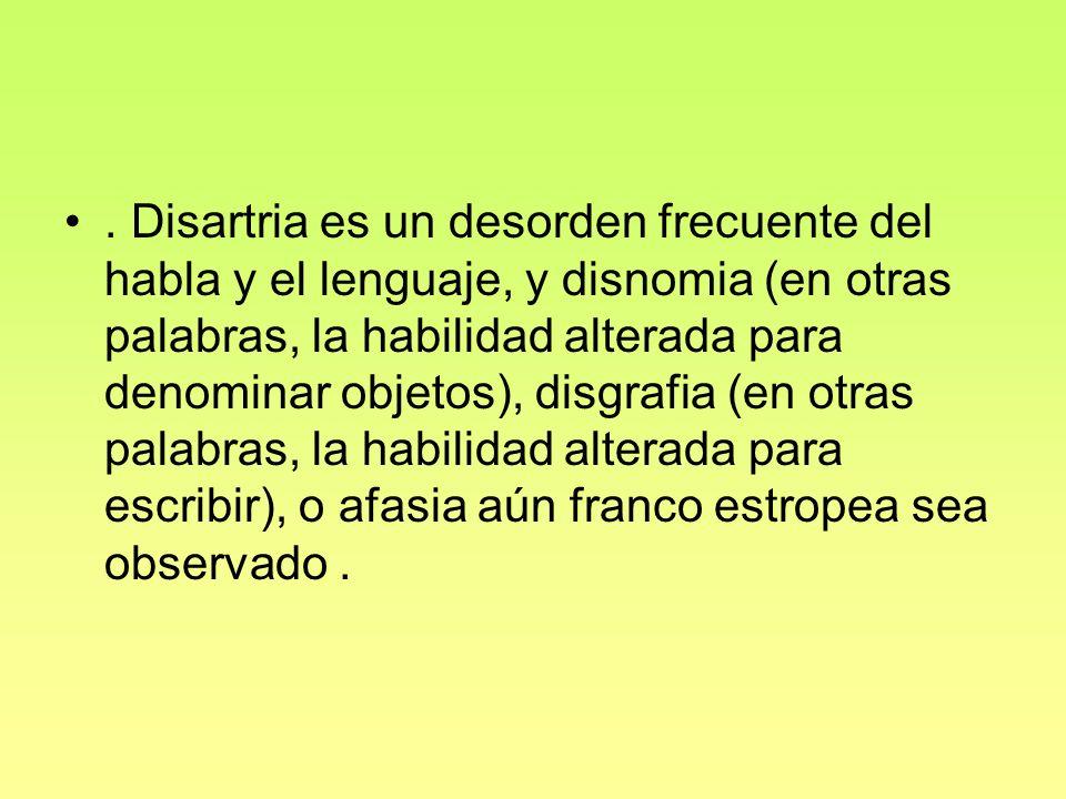 . Disartria es un desorden frecuente del habla y el lenguaje, y disnomia (en otras palabras, la habilidad alterada para denominar objetos), disgrafia