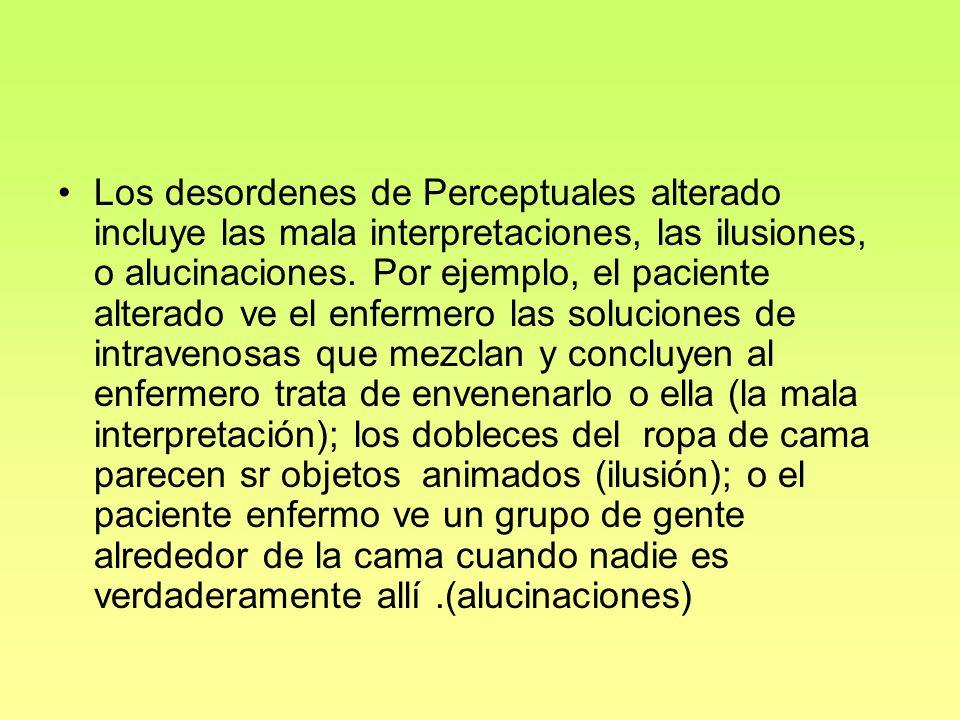 Los desordenes de Perceptuales alterado incluye las mala interpretaciones, las ilusiones, o alucinaciones. Por ejemplo, el paciente alterado ve el enf