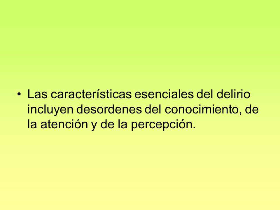Las características esenciales del delirio incluyen desordenes del conocimiento, de la atención y de la percepción.