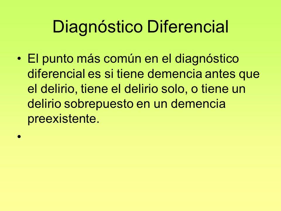 Diagnóstico Diferencial El punto más común en el diagnóstico diferencial es si tiene demencia antes que el delirio, tiene el delirio solo, o tiene un