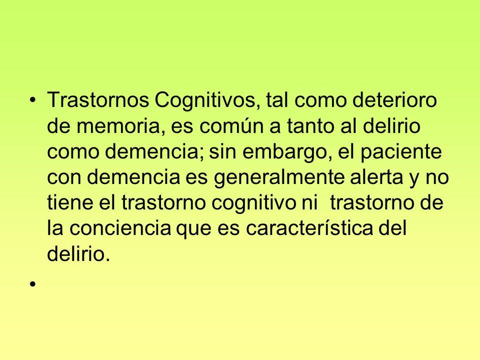 Trastornos Cognitivos, tal como deterioro de memoria, es común a tanto al delirio como demencia; sin embargo, el paciente con demencia es generalmente