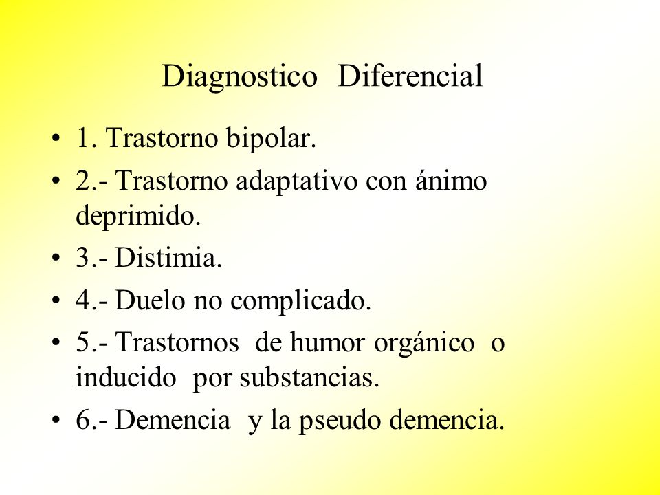 Diagnostico Diferencial 1. Trastorno bipolar. 2.- Trastorno adaptativo con ánimo deprimido. 3.- Distimia. 4.- Duelo no complicado. 5.- Trastornos de h