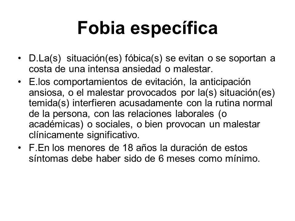Fobia específica D.La(s) situación(es) fóbica(s) se evitan o se soportan a costa de una intensa ansiedad o malestar. E.los comportamientos de evitació