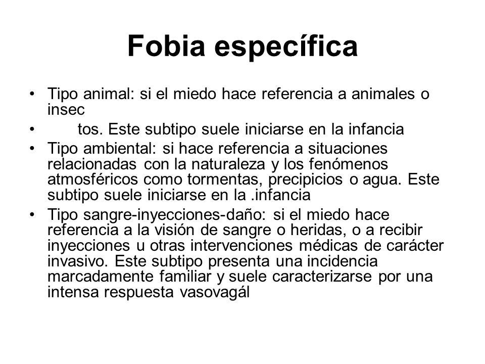 Fobia específica Tipo animal: si el miedo hace referencia a animales o insec tos. Este subtipo suele iniciarse en la infancia Tipo ambiental: si hace