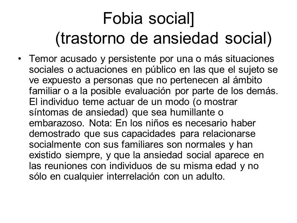 Fobia social] (trastorno de ansiedad social) Temor acusado y persistente por una o más situaciones sociales o actuaciones en público en las que el su