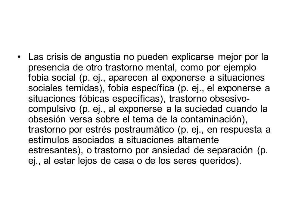 Las crisis de angustia no pueden explicarse mejor por la presencia de otro trastorno mental, como por ejemplo fobia social (p. ej., aparecen al expone