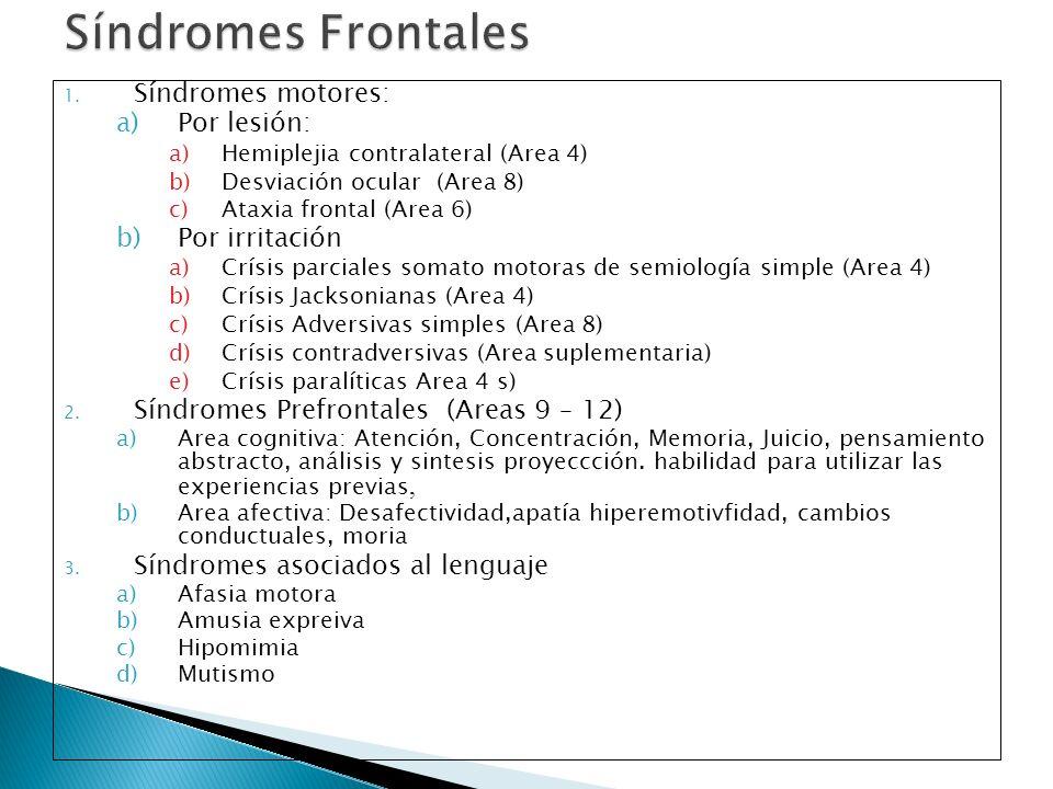 1. Síndromes motores: a)Por lesión: a)Hemiplejia contralateral (Area 4) b)Desviación ocular (Area 8) c)Ataxia frontal (Area 6) b)Por irritación a)Crís