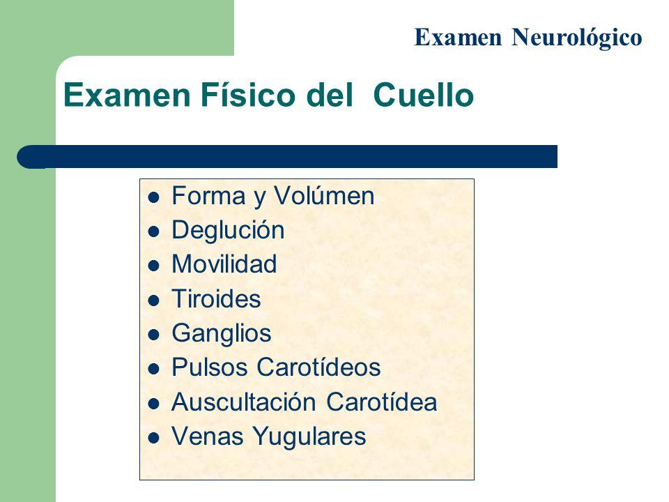 Examen Físico del Cuello Forma y Volúmen Deglución Movilidad Tiroides Ganglios Pulsos Carotídeos Auscultación Carotídea Venas Yugulares Examen Neuroló