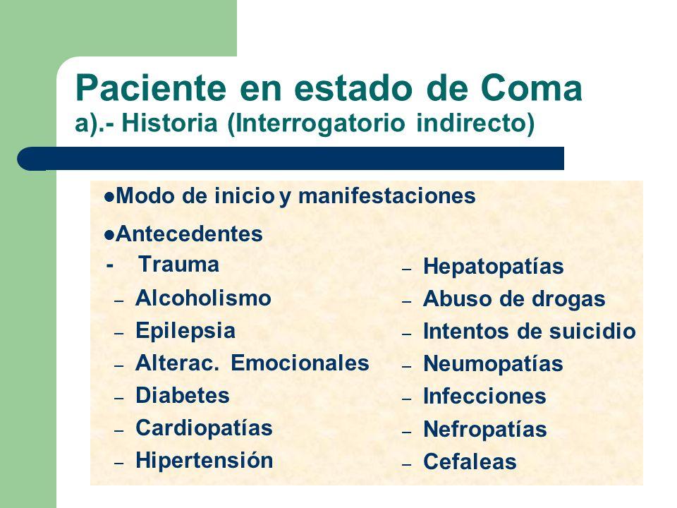 Paciente en estado de Coma a).- Historia (Interrogatorio indirecto) - Trauma – Alcoholismo – Epilepsia – Alterac. Emocionales – Diabetes – Cardiopatía