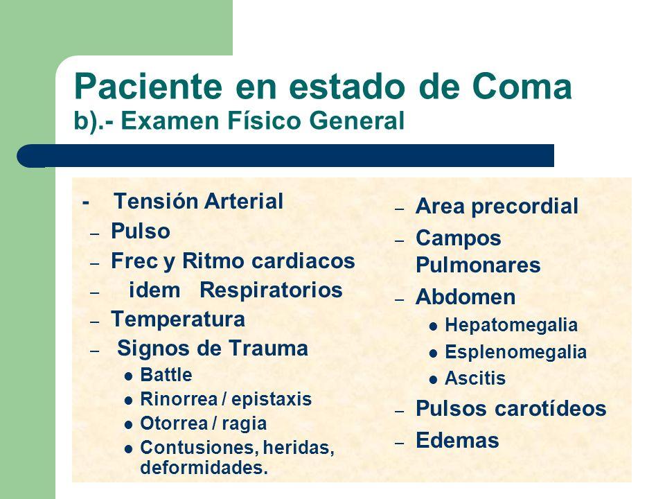 Paciente en estado de Coma b).- Examen Físico General - Tensión Arterial – Pulso – Frec y Ritmo cardiacos – idem Respiratorios – Temperatura – Signos