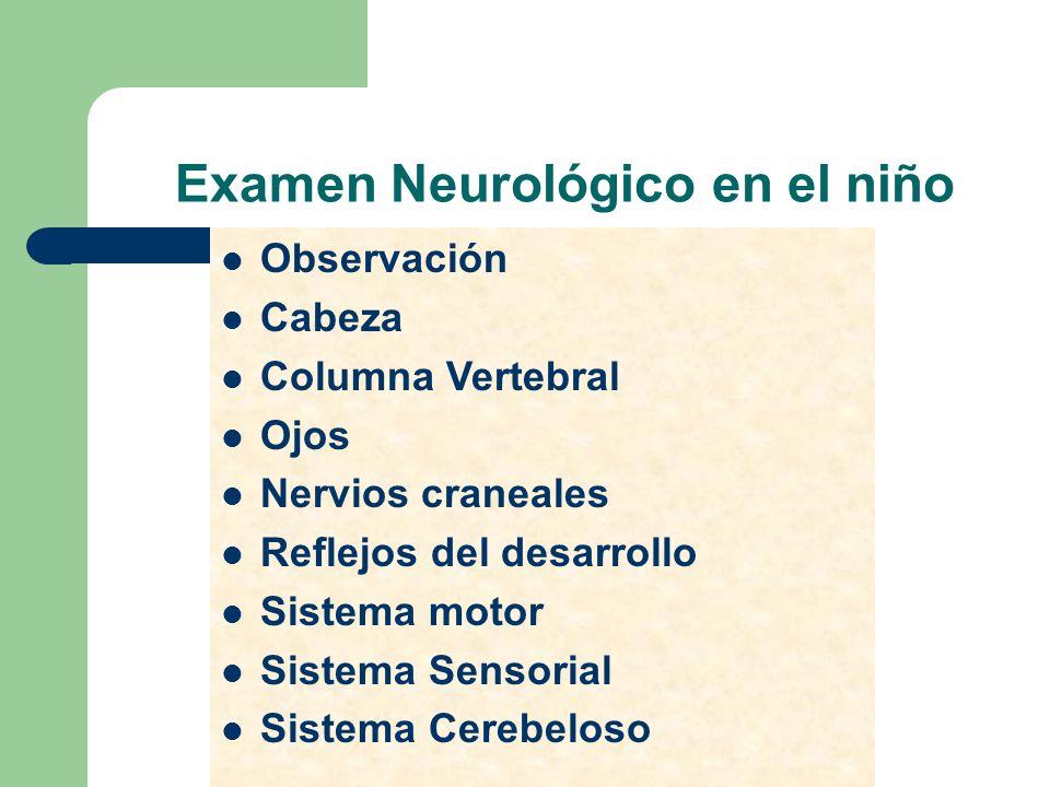 Examen Neurológico en el niño Observación Cabeza Columna Vertebral Ojos Nervios craneales Reflejos del desarrollo Sistema motor Sistema Sensorial Sist