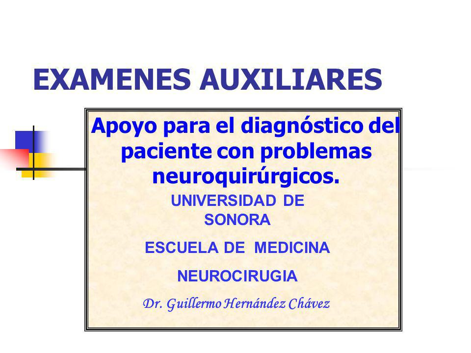 EXAMENES AUXILIARES Apoyo para el diagnóstico del paciente con problemas neuroquirúrgicos. UNIVERSIDAD DE SONORA ESCUELA DE MEDICINA NEUROCIRUGIA Dr.