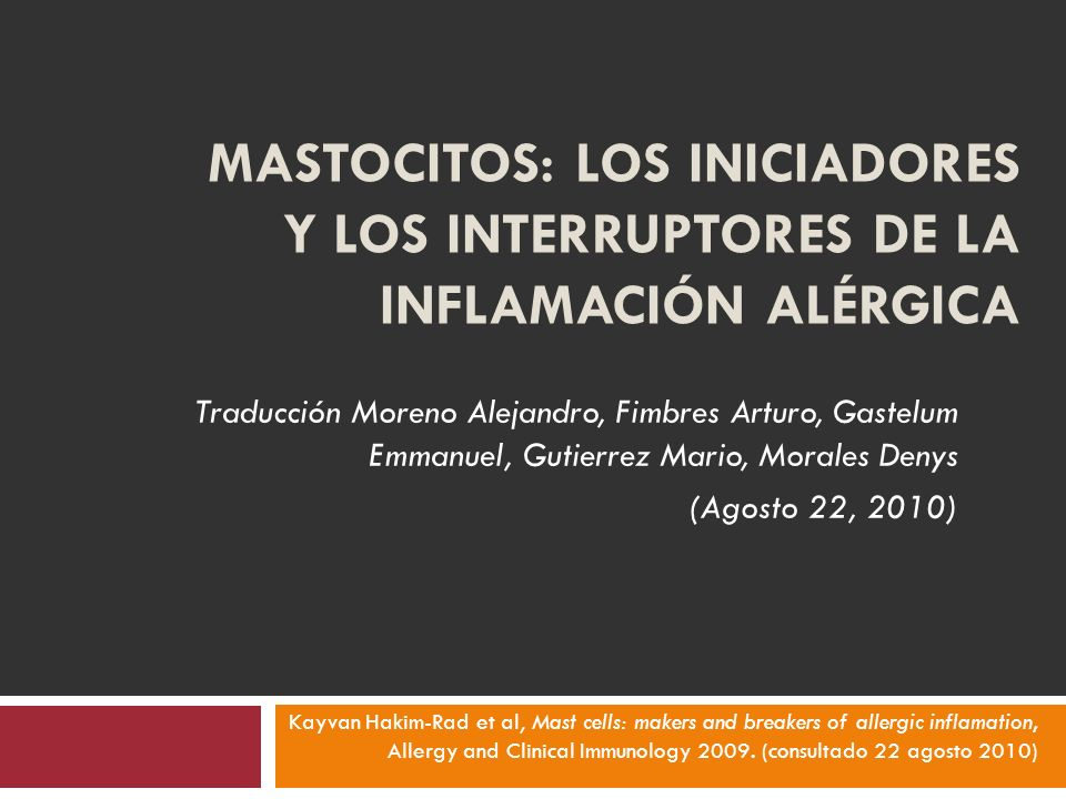 MASTOCITOS: LOS INICIADORES Y LOS INTERRUPTORES DE LA INFLAMACIÓN ALÉRGICA Traducción Moreno Alejandro, Fimbres Arturo, Gastelum Emmanuel, Gutierrez Mario, Morales Denys (Agosto 22, 2010) Kayvan Hakim-Rad et al, Mast cells: makers and breakers of allergic inflamation, Allergy and Clinical Immunology 2009.