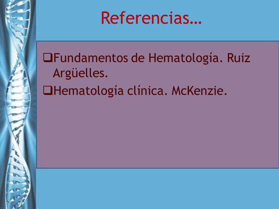 Referencias… Fundamentos de Hematología. Ruiz Argüelles. Hematología clínica. McKenzie.