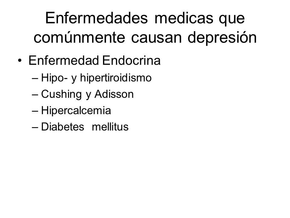 Enfermedades medicas que comúnmente causan depresión Enfermedad Endocrina –Hipo- y hipertiroidismo –Cushing y Adisson –Hipercalcemia –Diabetes mellitu