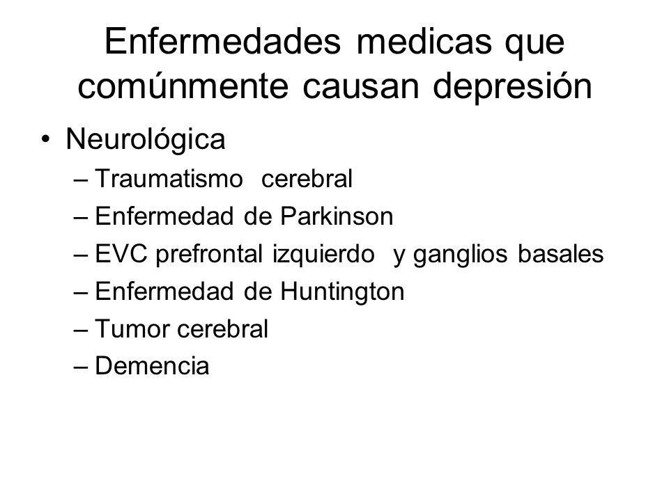 Enfermedades medicas que comúnmente causan depresión Neurológica –Traumatismo cerebral –Enfermedad de Parkinson –EVC prefrontal izquierdo y ganglios b