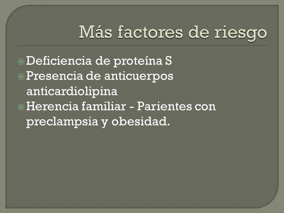 Deficiencia de proteína S Presencia de anticuerpos anticardiolipina Herencia familiar - Parientes con preclampsia y obesidad.