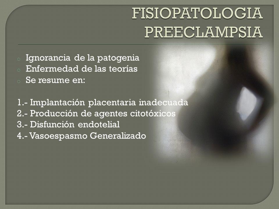 o Ignorancia de la patogenia o Enfermedad de las teorías o Se resume en: 1.- Implantación placentaria inadecuada 2.- Producción de agentes citotóxicos