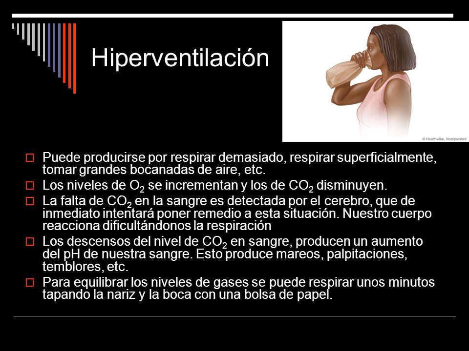Hiperventilación Puede producirse por respirar demasiado, respirar superficialmente, tomar grandes bocanadas de aire, etc. Los niveles de O 2 se incre
