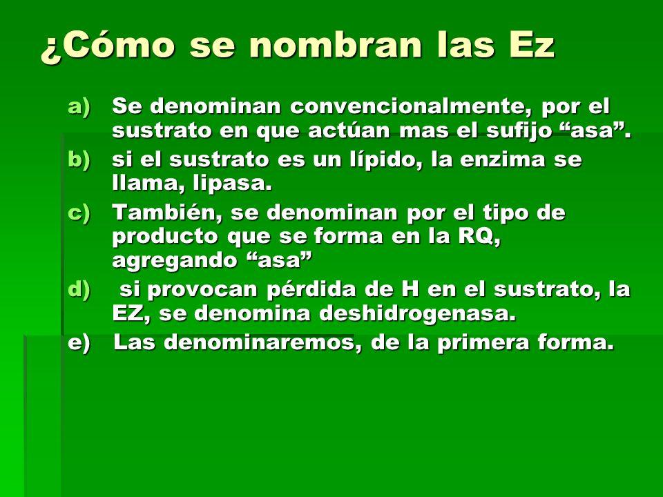 ¿Cómo se nombran las Ez a)Se denominan convencionalmente, por el sustrato en que actúan mas el sufijo asa. b)si el sustrato es un lípido, la enzima se