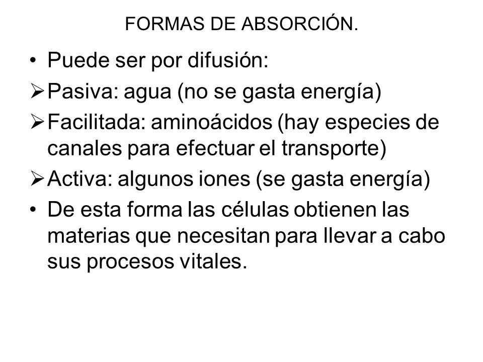 FORMAS DE ABSORCIÓN. Puede ser por difusión: Pasiva: agua (no se gasta energía) Facilitada: aminoácidos (hay especies de canales para efectuar el tran