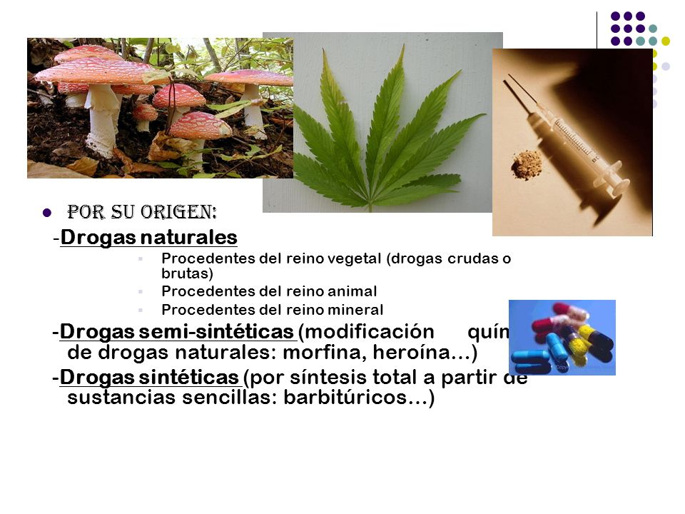 Por su origen: - Drogas naturales Procedentes del reino vegetal (drogas crudas o brutas) Procedentes del reino animal Procedentes del reino mineral -D