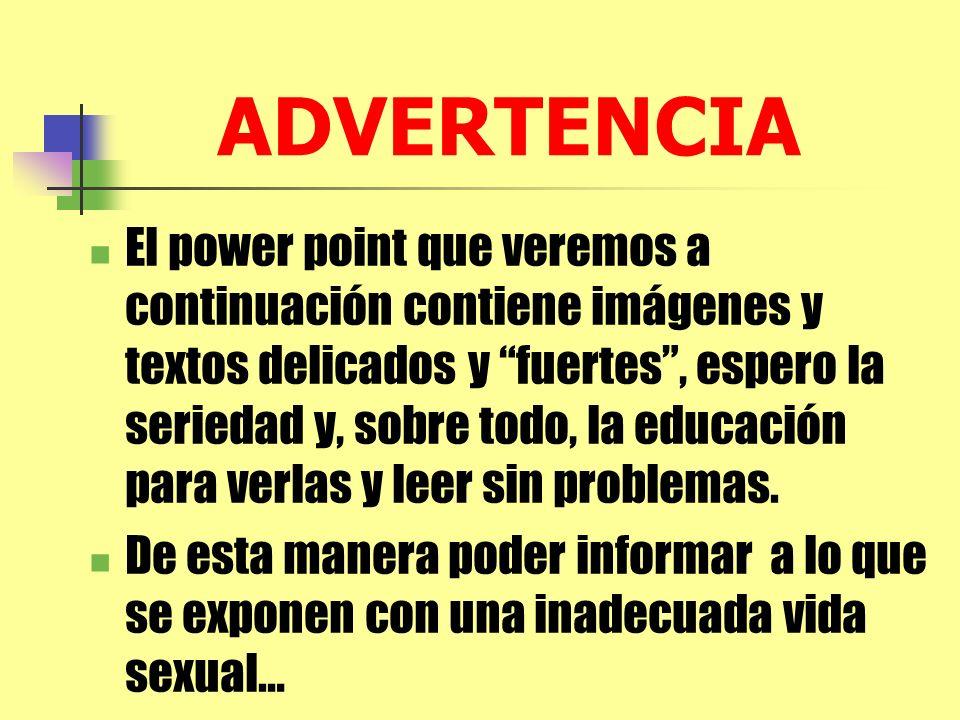 ADVERTENCIA El power point que veremos a continuación contiene imágenes y textos delicados y fuertes, espero la seriedad y, sobre todo, la educación p