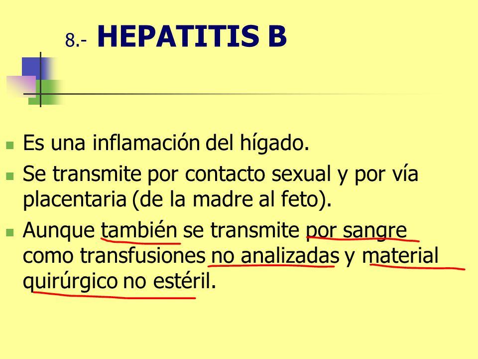 8.- HEPATITIS B Es una inflamación del hígado. Se transmite por contacto sexual y por vía placentaria (de la madre al feto). Aunque también se transmi