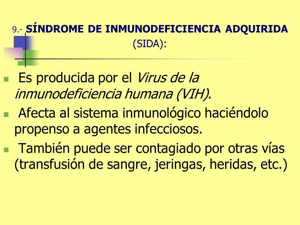 9.- SÍNDROME DE INMUNODEFICIENCIA ADQUIRIDA (SIDA): Es producida por el Virus de la inmunodeficiencia humana (VIH). Afecta al sistema inmunológico hac