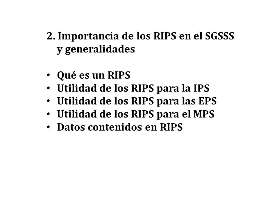 2. Importancia de los RIPS en el SGSSS y generalidades Qué es un RIPS Utilidad de los RIPS para la IPS Utilidad de los RIPS para las EPS Utilidad de l