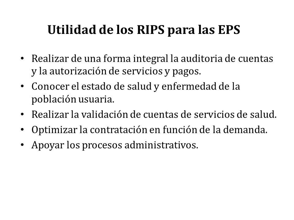 Utilidad de los RIPS para las EPS Realizar de una forma integral la auditoria de cuentas y la autorización de servicios y pagos. Conocer el estado de