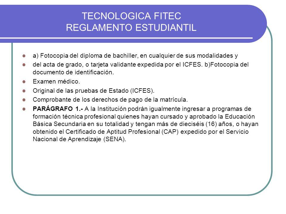 TECNOLOGICA FITEC REGLAMENTO ESTUDIANTIL a) Fotocopia del diploma de bachiller, en cualquier de sus modalidades y del acta de grado, o tarjeta validan
