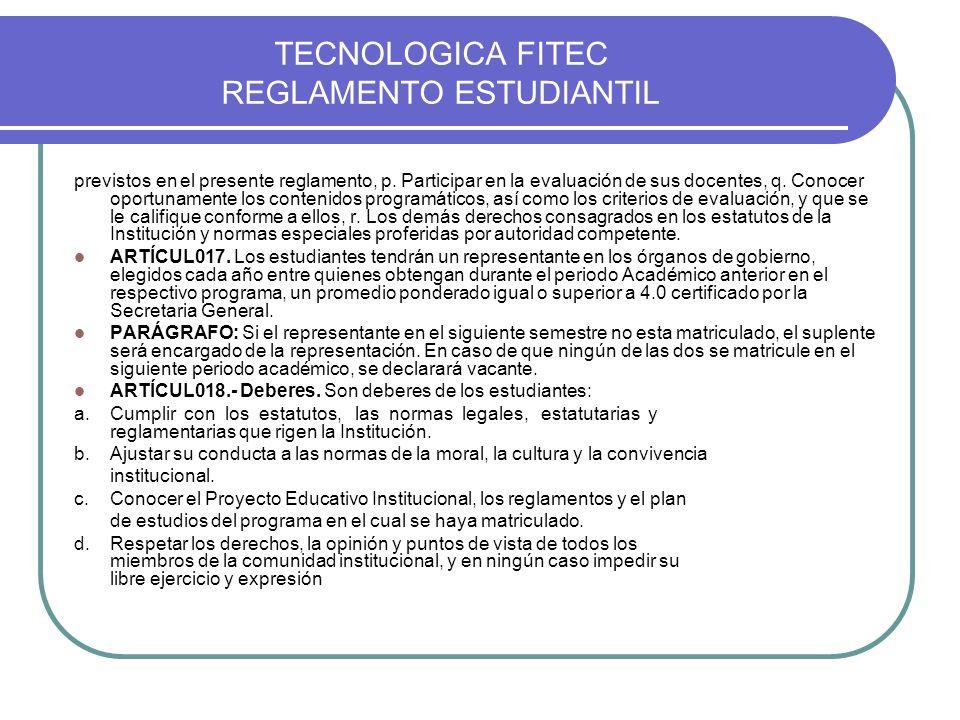 TECNOLOGICA FITEC REGLAMENTO ESTUDIANTIL previstos en el presente reglamento, p. Participar en la evaluación de sus docentes, q. Conocer oportunamente