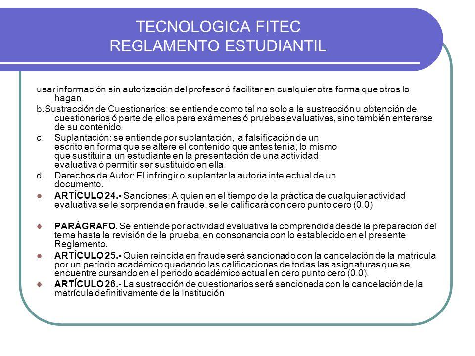 TECNOLOGICA FITEC REGLAMENTO ESTUDIANTIL usar información sin autorización del profesor ó facilitar en cualquier otra forma que otros lo hagan. b.Sust