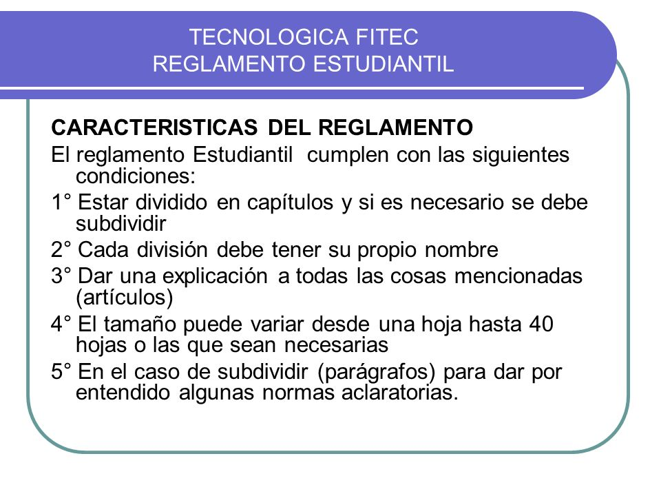 TECNOLOGICA FITEC REGLAMENTO ESTUDIANTIL CARACTERISTICAS DEL REGLAMENTO El reglamento Estudiantil cumplen con las siguientes condiciones: 1° Estar div
