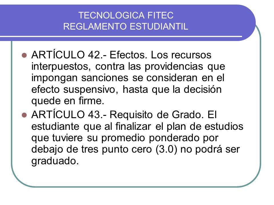 TECNOLOGICA FITEC REGLAMENTO ESTUDIANTIL ARTÍCULO 42.- Efectos. Los recursos interpuestos, contra las providencias que impongan sanciones se considera