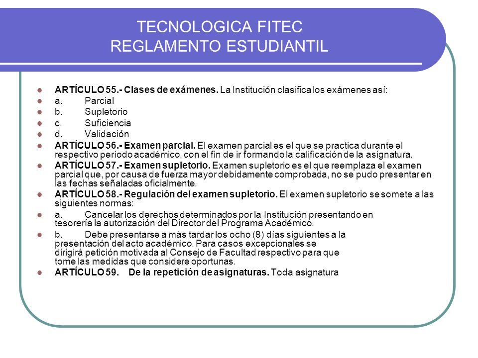 TECNOLOGICA FITEC REGLAMENTO ESTUDIANTIL ARTÍCULO 55.- Clases de exámenes. La Institución clasifica los exámenes así: a.Parcial b.Supletorio c.Suficie