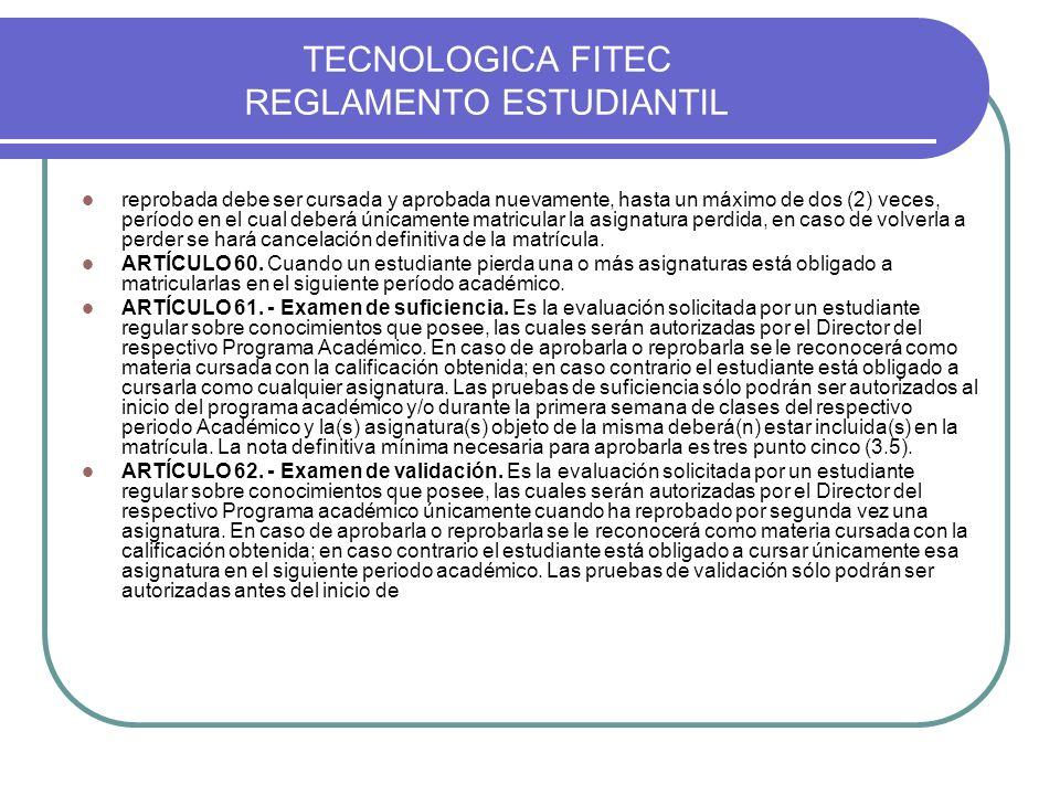 TECNOLOGICA FITEC REGLAMENTO ESTUDIANTIL reprobada debe ser cursada y aprobada nuevamente, hasta un máximo de dos (2) veces, período en el cual deberá