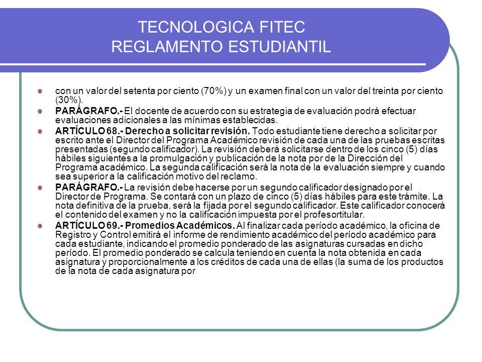 TECNOLOGICA FITEC REGLAMENTO ESTUDIANTIL con un valor del setenta por ciento (70%) y un examen final con un valor del treinta por ciento (30%). PARÁGR